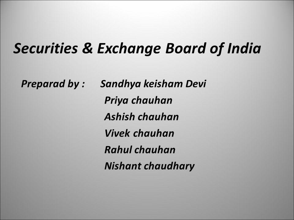 Securities & Exchange Board of India Preparad by : Sandhya keisham Devi Priya chauhan Ashish chauhan Vivek chauhan Rahul chauhan Nishant chaudhary 1