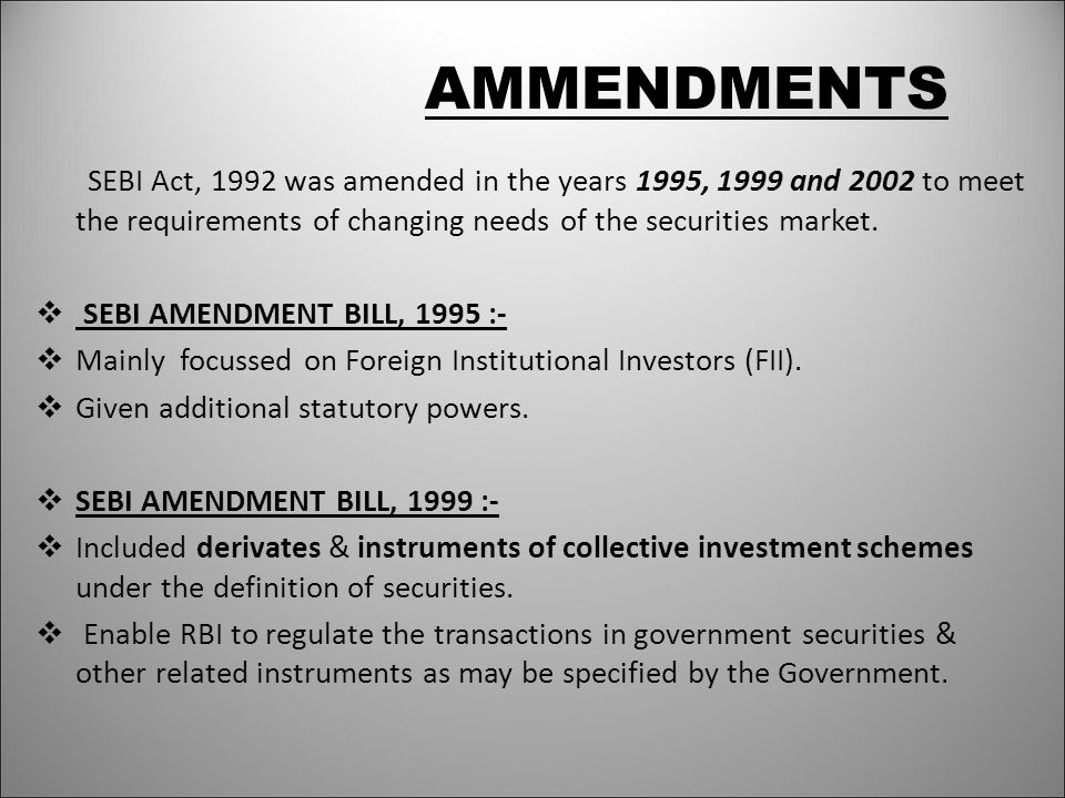 AMMENDMENTS SEBI Act, 1992 was amended in the years 1995, 1999 and 2002 to meet the requirements of changing needs of the securities market.