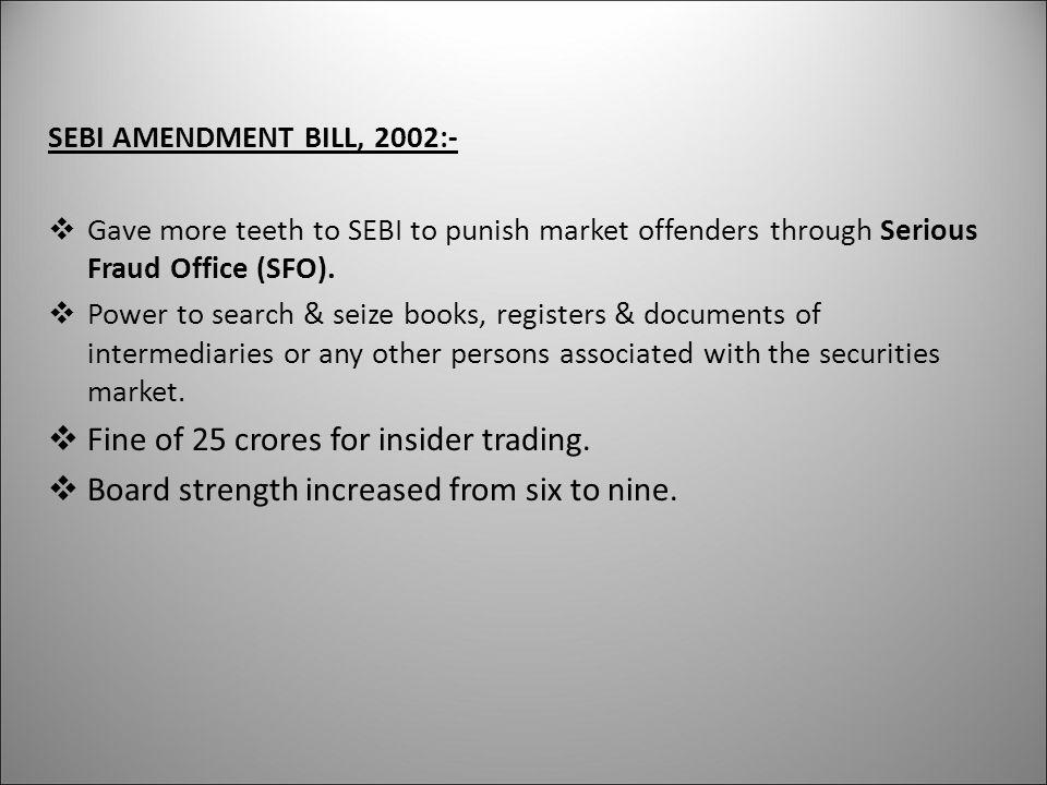 SEBI AMENDMENT BILL, 2002:-  Gave more teeth to SEBI to punish market offenders through Serious Fraud Office (SFO).