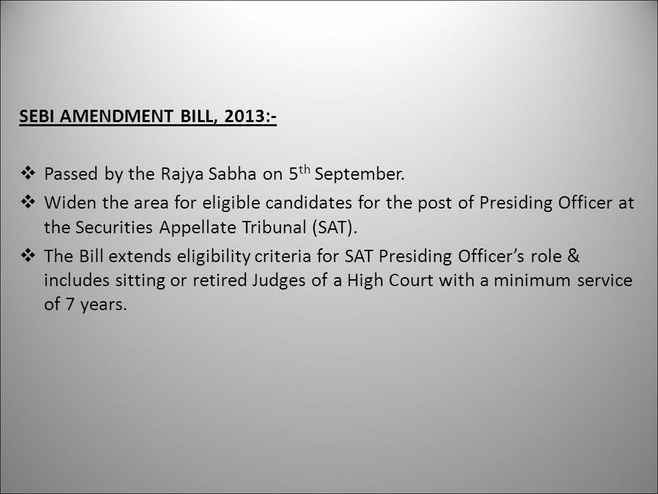 SEBI AMENDMENT BILL, 2013:-  Passed by the Rajya Sabha on 5 th September.