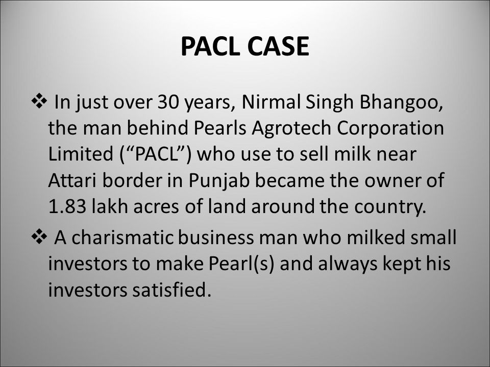 PACL CASE  In just over 30 years, Nirmal Singh Bhangoo, the man behind Pearls Agrotech Corporation Limited ( PACL ) who use to sell milk near Attari border in Punjab became the owner of 1.83 lakh acres of land around the country.