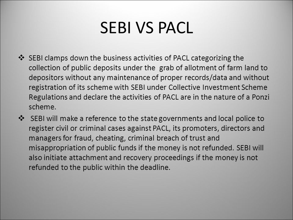 SEBI VS PACL  SEBI clamps down the business activities of PACL categorizing the collection of public deposits under the grab of allotment of farm land to depositors without any maintenance of proper records/data and without registration of its scheme with SEBI under Collective Investment Scheme Regulations and declare the activities of PACL are in the nature of a Ponzi scheme.