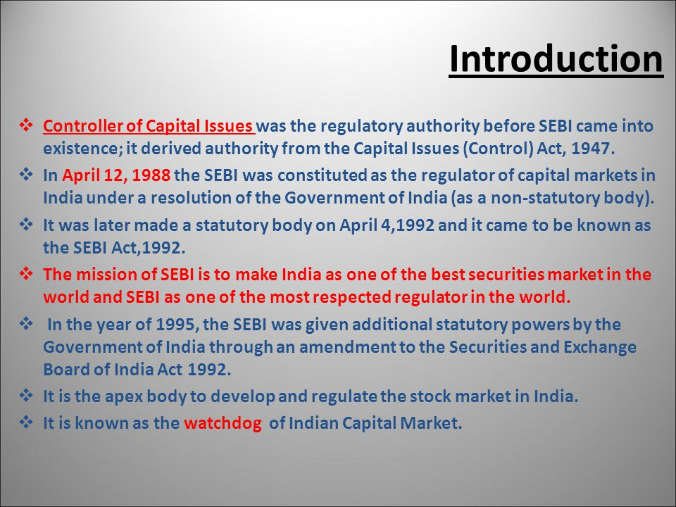 Introduction  Controller of Capital Issues was the regulatory authority before SEBI came into existence; it derived authority from the Capital Issues (Control) Act, 1947.