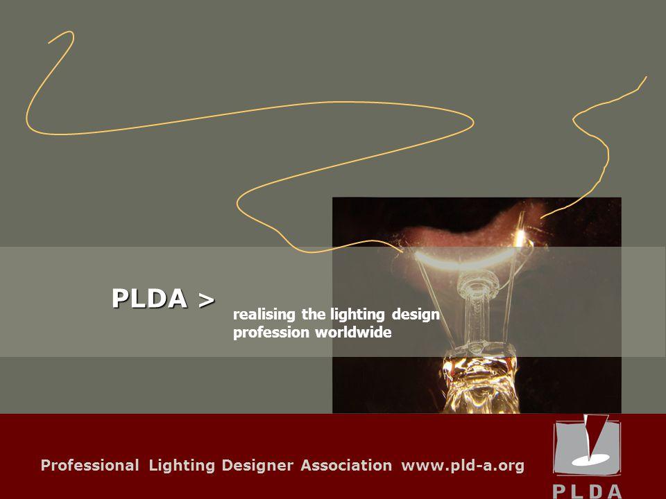 Professional Lighting Designer Association www.pld-a.org Networking + Communication Collaboration with fairs Developing the market Promoting the profession of lighting designer internationally activities What are the main activities of PLDA?