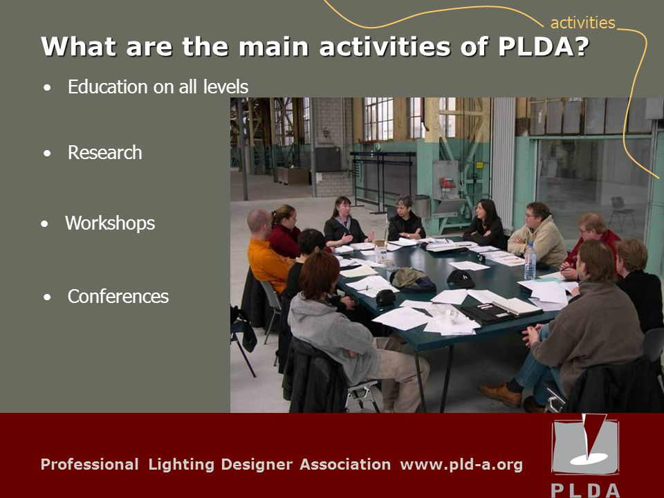 Professional Lighting Designer Association www.pld-a.org Education on all levels Research Conferences Workshops activities What are the main activities of PLDA