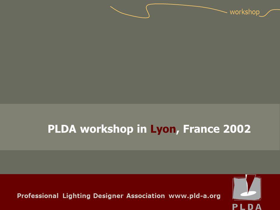 Professional Lighting Designer Association www.pld-a.org PLDA workshop in Lyon, France 2002 workshop