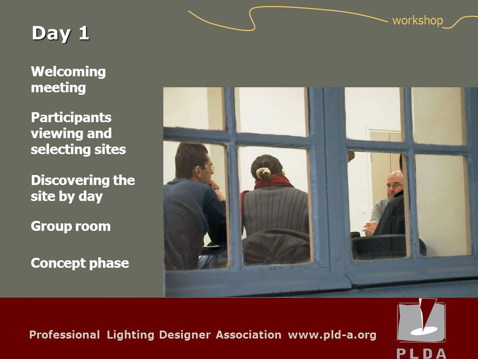 Professional Lighting Designer Association www.pld-a.org Welcoming meeting Participants viewing and selecting sites Group room Concept phase Discovering the site by day workshop Day 1