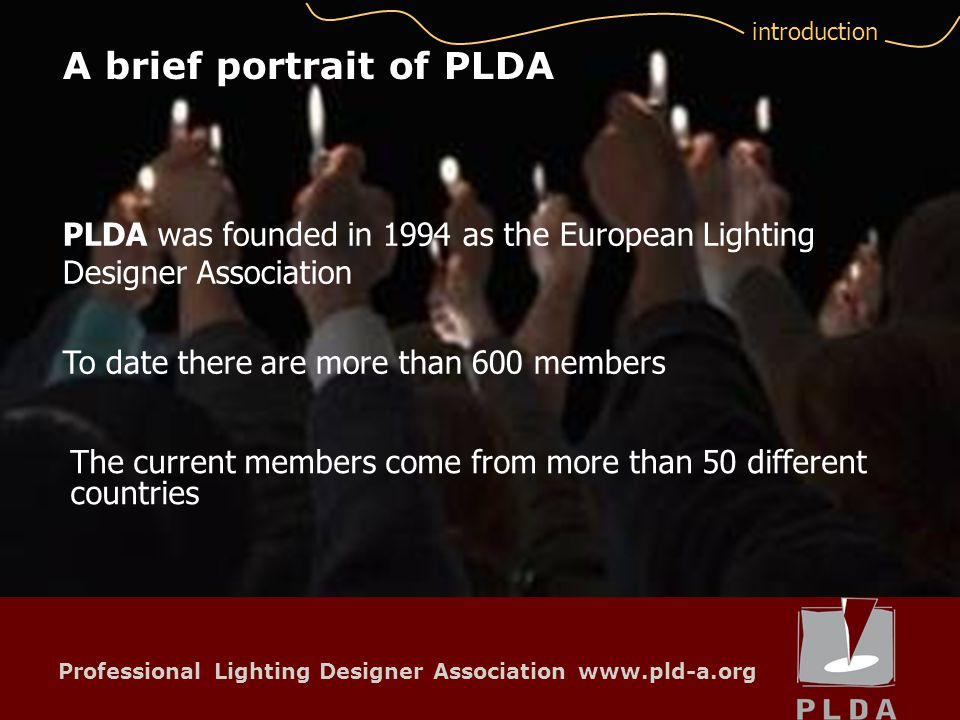 Professional Lighting Designer Association www.pld-a.org Represents and promotes the profession through Public Relation (Professional Lighting Design magazines and other press) What are the main activities of PLDA.