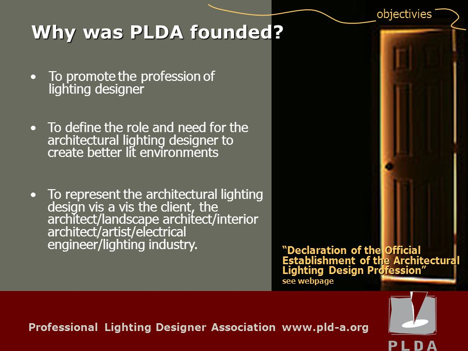 Professional Lighting Designer Association www.pld-a.org objectivies To promote the profession of lighting designerTo promote the profession of lighting designer To define the role and need for the architectural lighting designer to create better lit environments To represent the architectural lighting design vis a vis the client, the architect/landscape architect/interior architect/artist/electrical engineer/lighting industry.
