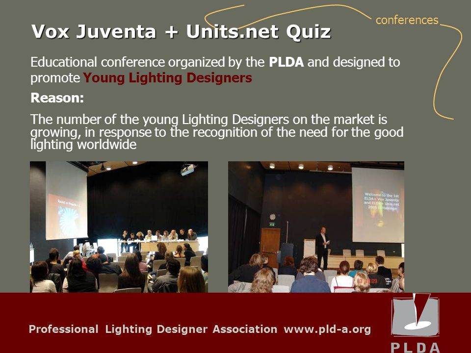 Professional Lighting Designer Association www.pld-a.org Educational conference organized by the PLDA and designed to promote Young Lighting Designers Reason: Vox Juventa + Units.net Quiz The number of the young Lighting Designers on the market is growing, in response to the recognition of the need for the good lighting worldwide