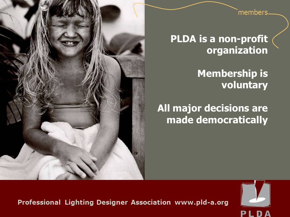 Professional Lighting Designer Association www.pld-a.org PLDA is a non-profit organization Membership is voluntary All major decisions are made democratically members