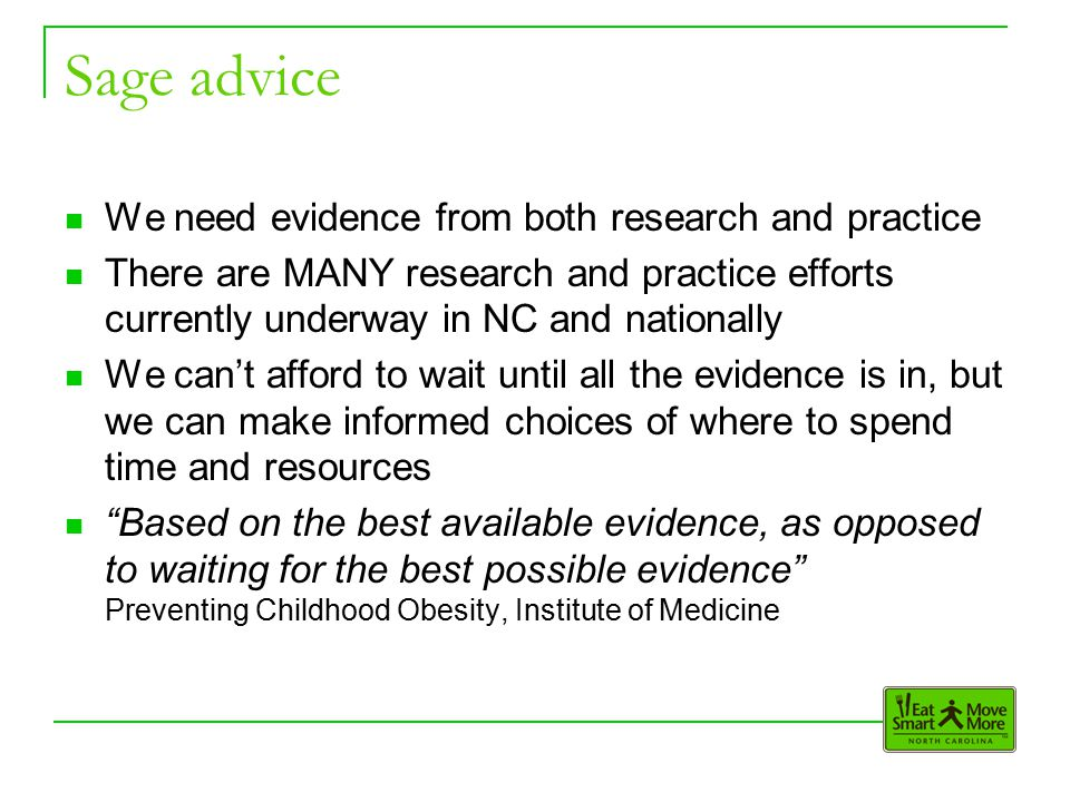 Sage advice We need evidence from both research and practice There are MANY research and practice efforts currently underway in NC and nationally We can't afford to wait until all the evidence is in, but we can make informed choices of where to spend time and resources Based on the best available evidence, as opposed to waiting for the best possible evidence Preventing Childhood Obesity, Institute of Medicine