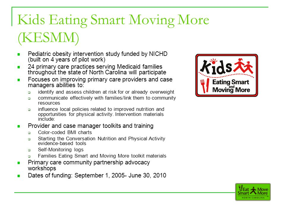 Kids Eating Smart Moving More (KESMM) Pediatric obesity intervention study funded by NICHD (built on 4 years of pilot work) 24 primary care practices serving Medicaid families throughout the state of North Carolina will participate Focuses on improving primary care providers and case managers abilities to:  identify and assess children at risk for or already overweight  communicate effectively with families/link them to community resources  influence local policies related to improved nutrition and opportunities for physical activity.