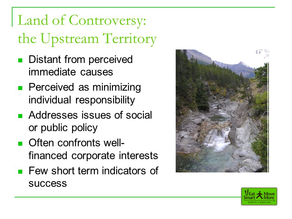 Land of Controversy: the Upstream Territory Distant from perceived immediate causes Perceived as minimizing individual responsibility Addresses issues of social or public policy Often confronts well- financed corporate interests Few short term indicators of success