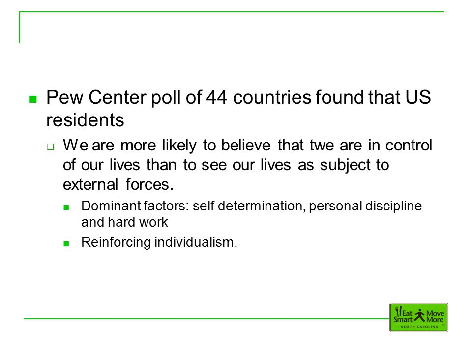 Pew Center poll of 44 countries found that US residents  We are more likely to believe that twe are in control of our lives than to see our lives as subject to external forces.