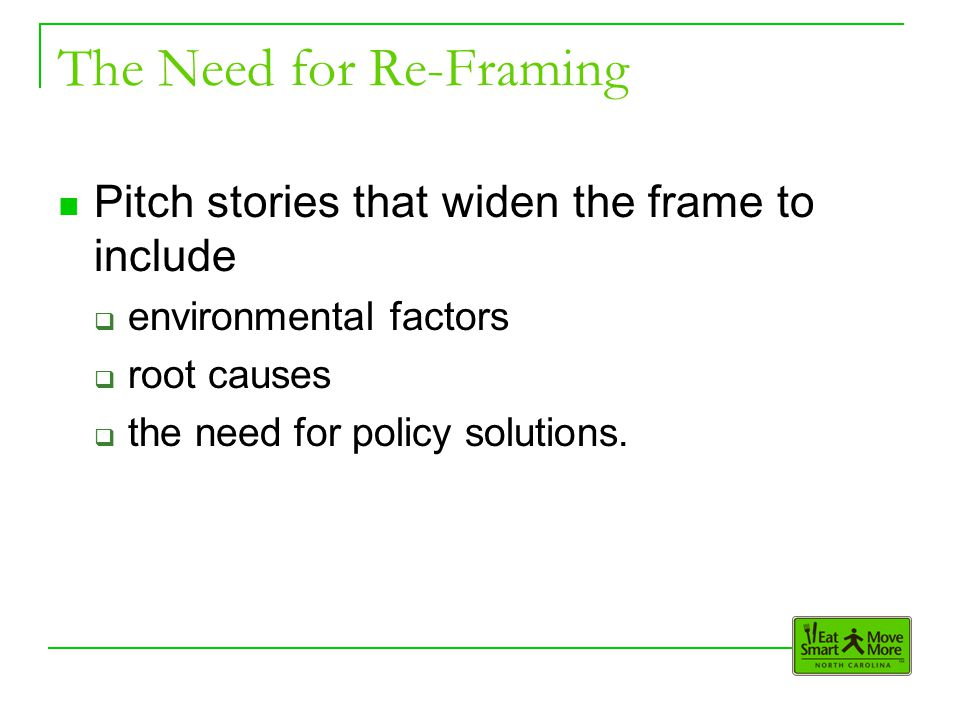 The Need for Re-Framing Pitch stories that widen the frame to include  environmental factors  root causes  the need for policy solutions.