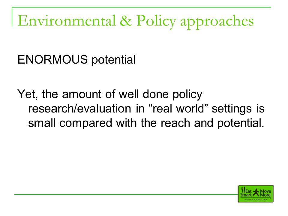 Environmental & Policy approaches ENORMOUS potential Yet, the amount of well done policy research/evaluation in real world settings is small compared with the reach and potential.