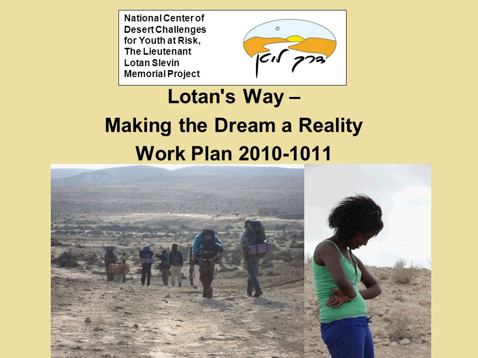 Lotan s Way – Making the Dream a Reality Work Plan 2010-1011 National Center of Desert Challenges for Youth at Risk, The Lieutenant Lotan Slevin Memorial Project
