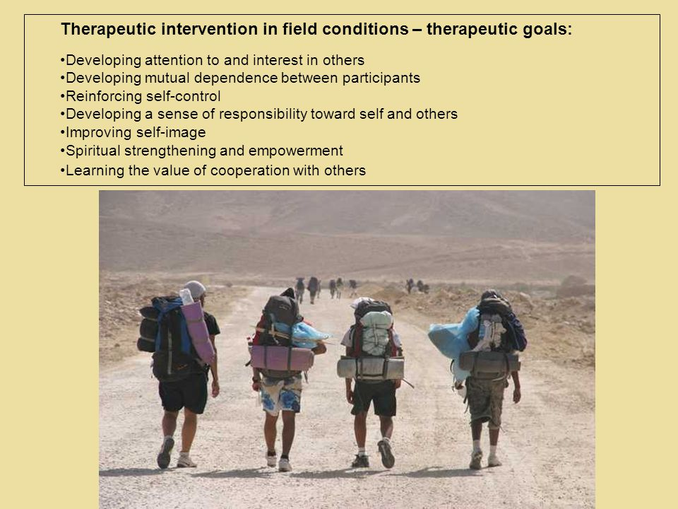 Therapeutic intervention in field conditions – therapeutic goals: Developing attention to and interest in others Developing mutual dependence between participants Reinforcing self-control Developing a sense of responsibility toward self and others Improving self-image Spiritual strengthening and empowerment Learning the value of cooperation with others