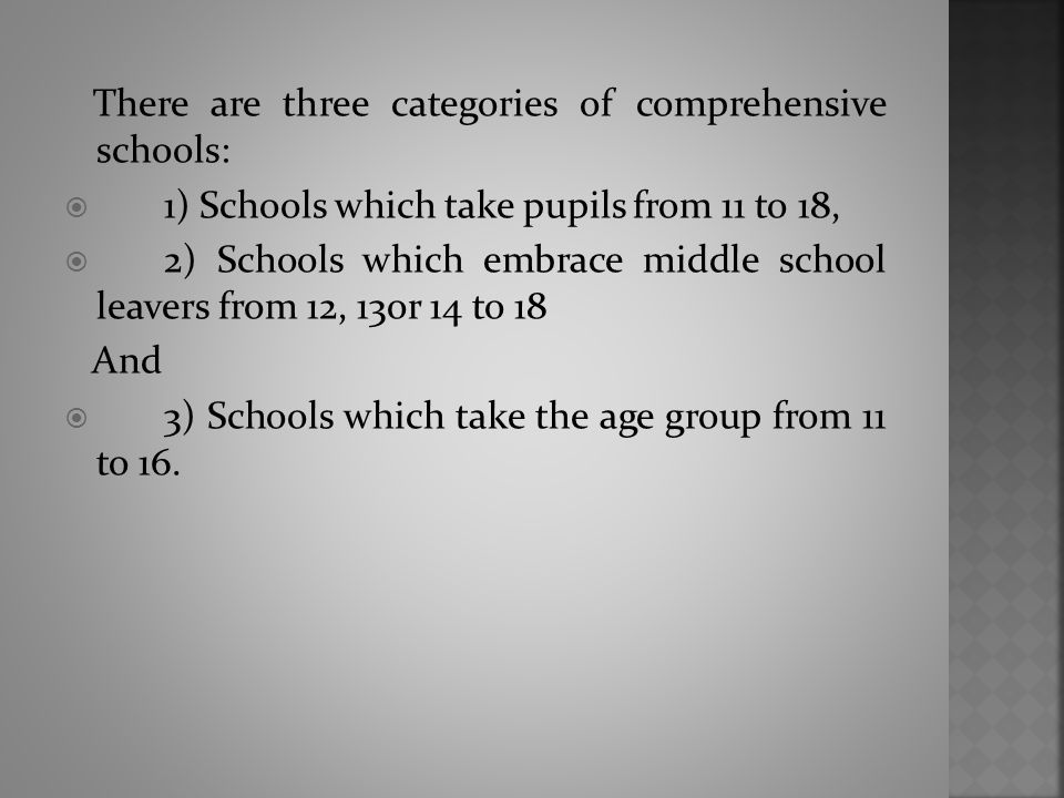 There are three categories of comprehensive schools:  1) Schools which take pupils from 11 to 18,  2) Schools which embrace middle school leavers fr