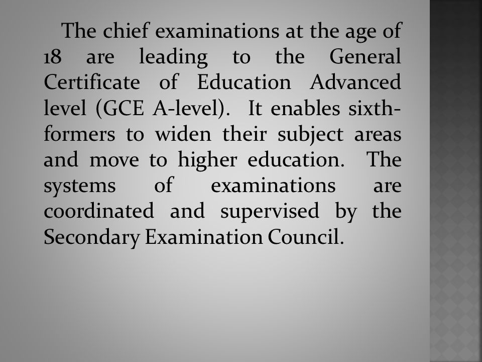 The chief examinations at the age of 18 are leading to the General Certificate of Education Advanced level (GCE A-level).