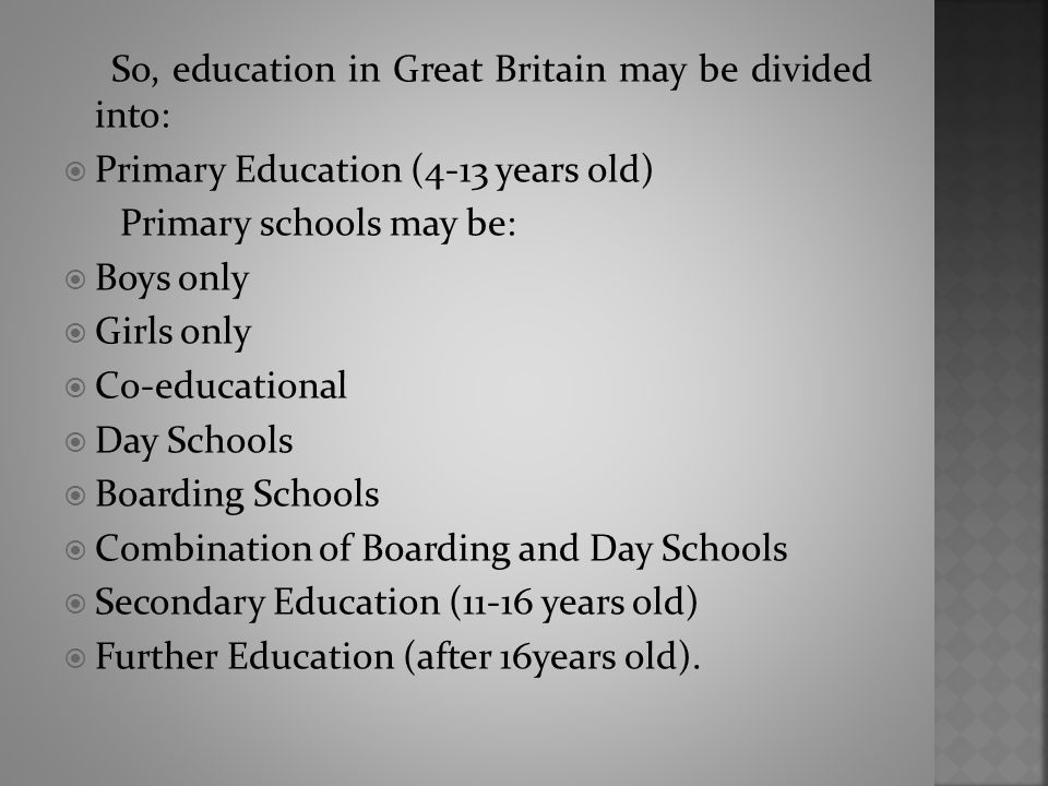 So, education in Great Britain may be divided into:  Primary Education (4-13 years old) Primary schools may be:  Boys only  Girls only  Co-educational  Day Schools  Boarding Schools  Combination of Boarding and Day Schools  Secondary Education (11-16 years old)  Further Education (after 16years old).
