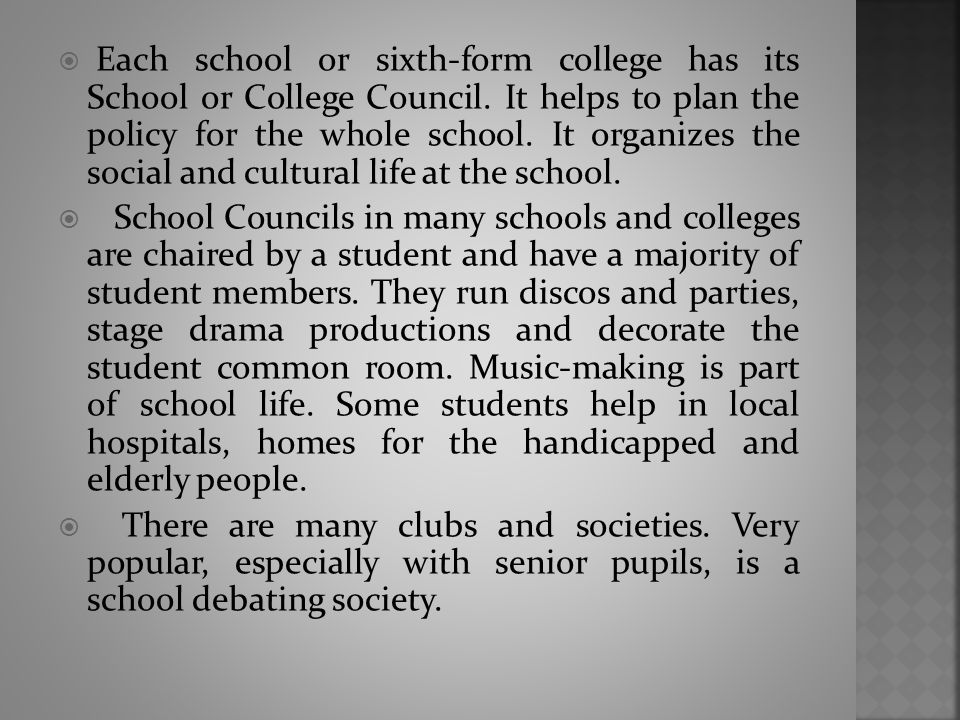  Each school or sixth-form college has its School or College Council. It helps to plan the policy for the whole school. It organizes the social and c