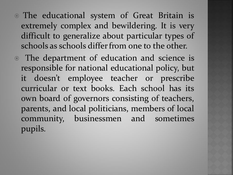  The educational system of Great Britain is extremely complex and bewildering. It is very difficult to generalize about particular types of schools a