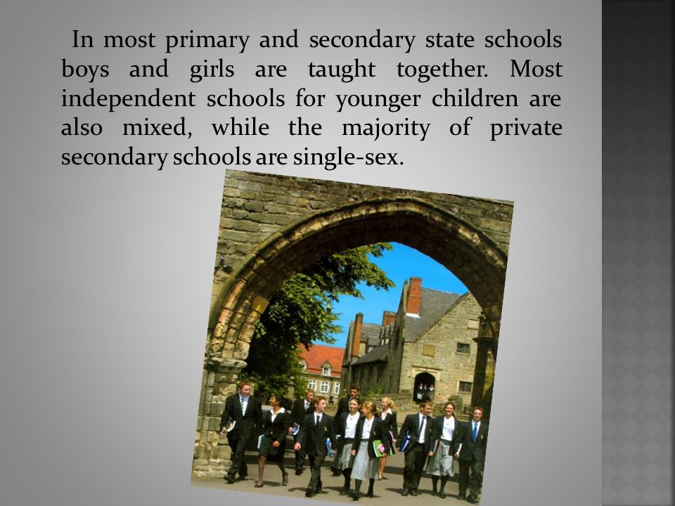 In most primary and secondary state schools boys and girls are taught together. Most independent schools for younger children are also mixed, while th