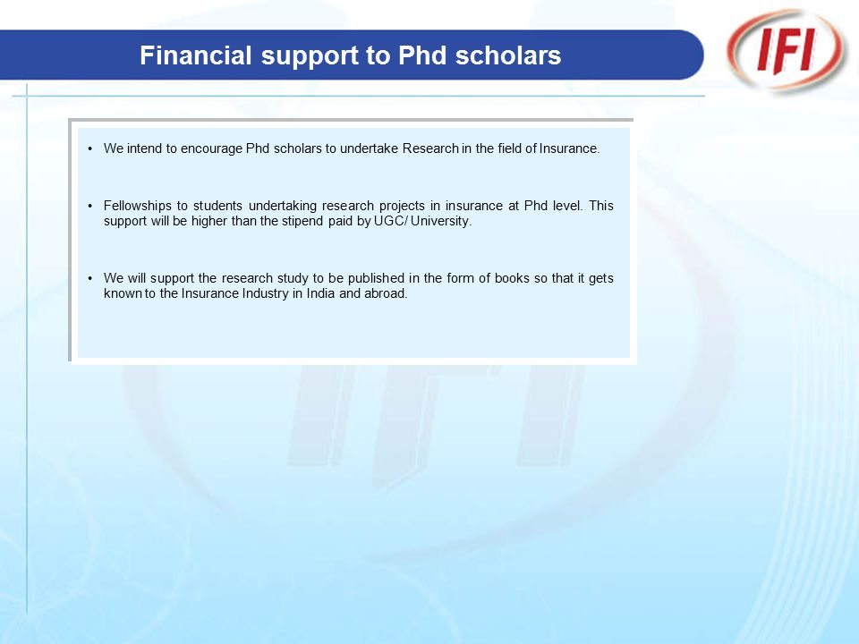 Financial support to Phd scholars We intend to encourage Phd scholars to undertake Research in the field of Insurance.