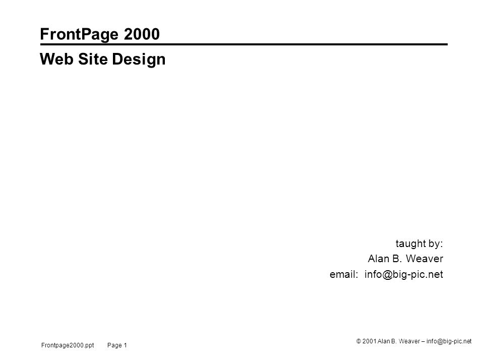 Frontpage2000.ppt Page 1 © 2001 Alan B. Weaver – info@big-pic.net FrontPage 2000 taught by: Alan B.