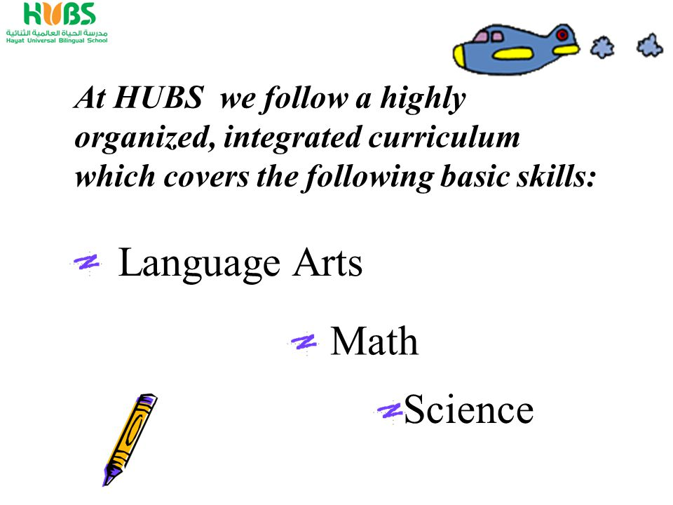 Language Arts At HUBS we follow a highly organized, integrated curriculum which covers the following basic skills: Math Science