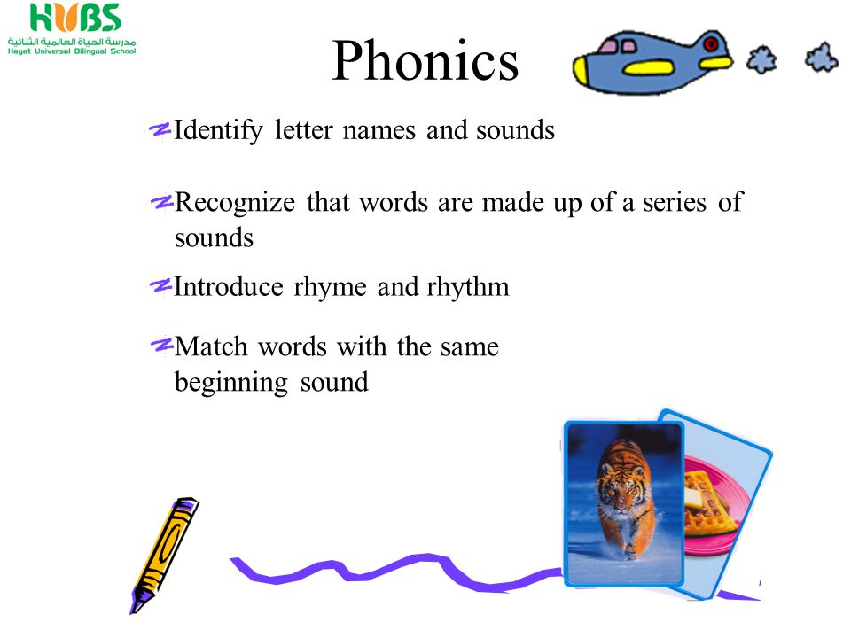 Phonics Identify letter names and sounds Recognize that words are made up of a series of sounds Introduce rhyme and rhythm Match words with the same beginning sound