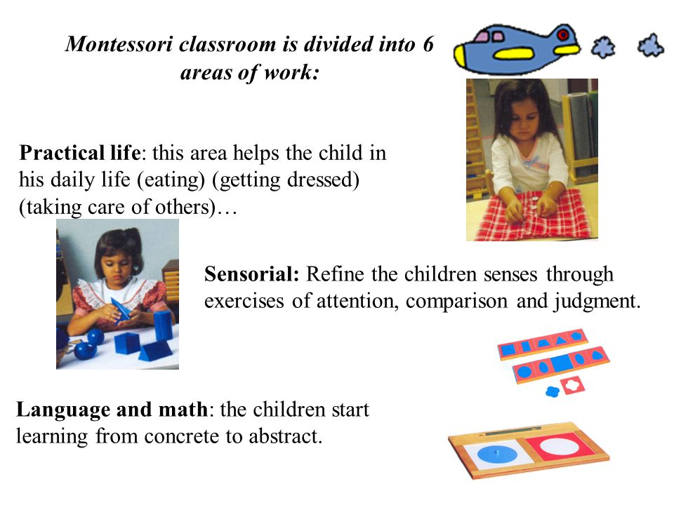 Montessori classroom is divided into 6 areas of work: Practical life: this area helps the child in his daily life (eating) (getting dressed) (taking care of others)… Sensorial: Refine the children senses through exercises of attention, comparison and judgment.