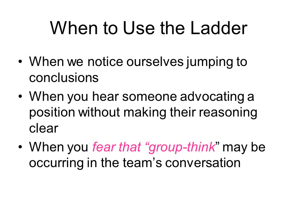 Benefits of the Ladder Helps you check your assumptions Helps you become more aware of your own thinking and reasoning Prompts you to make your reasoning clear to others Helps you inquire into the thinking and reasoning of others