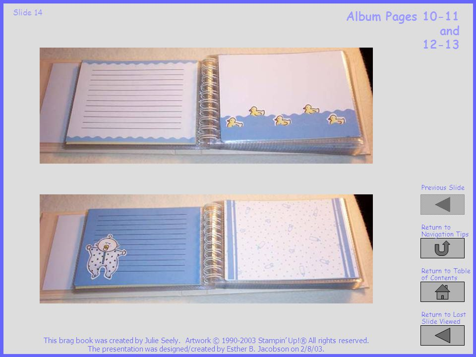 Slide 13 Album Pages 6-7 and 8-9 This brag book was created by Julie Seely. Artwork © 1990-2003 Stampin' Up!® All rights reserved. The presentation wa