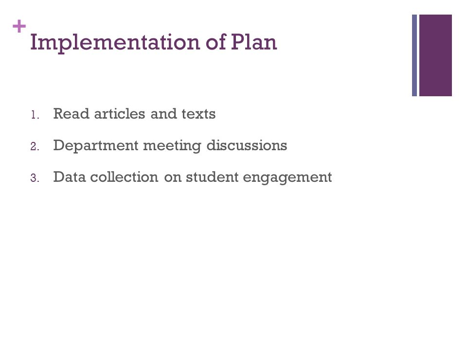 + Implementation of Plan 1. Read articles and texts 2. Department meeting discussions 3. Data collection on student engagement