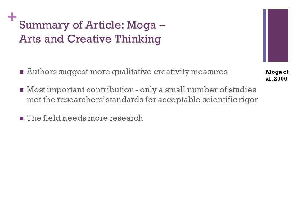 + Summary of Article: Moga – Arts and Creative Thinking Authors suggest more qualitative creativity measures Most important contribution - only a small number of studies met the researchers' standards for acceptable scientific rigor The field needs more research Moga et al.