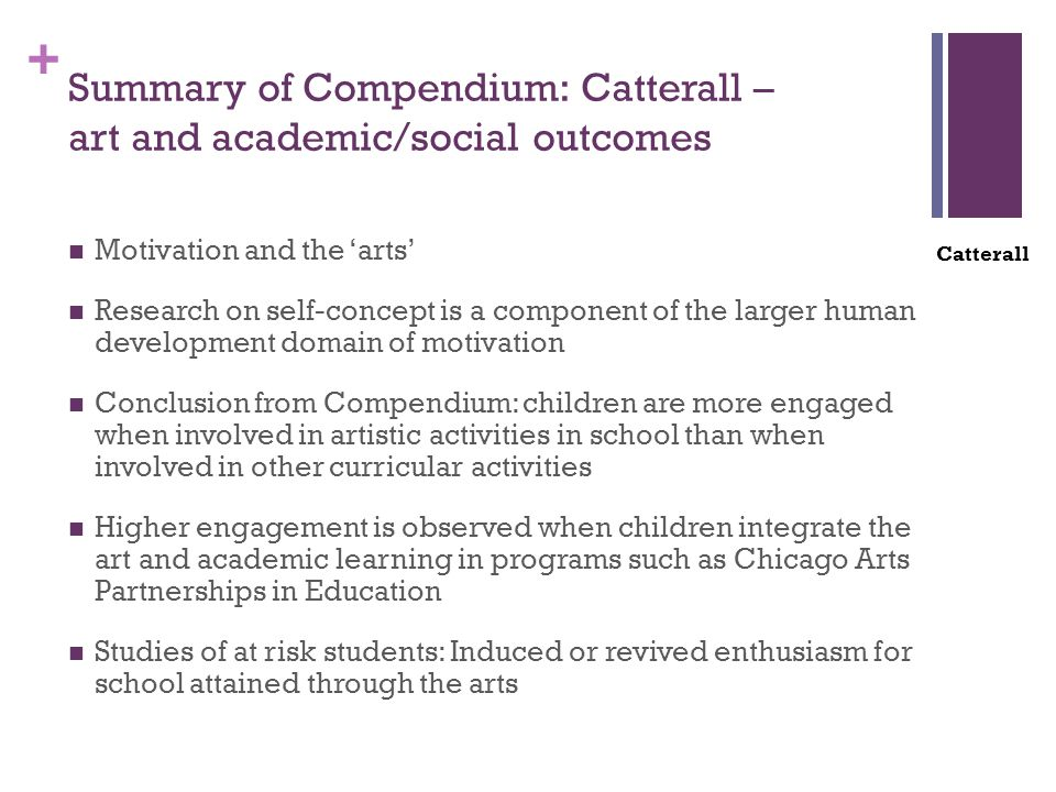 + Summary of Compendium: Catterall – art and academic/social outcomes Motivation and the 'arts' Research on self-concept is a component of the larger human development domain of motivation Conclusion from Compendium: children are more engaged when involved in artistic activities in school than when involved in other curricular activities Higher engagement is observed when children integrate the art and academic learning in programs such as Chicago Arts Partnerships in Education Studies of at risk students: Induced or revived enthusiasm for school attained through the arts Catterall
