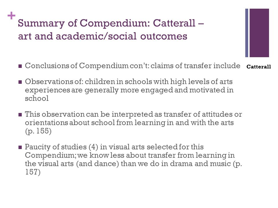 + Summary of Compendium: Catterall – art and academic/social outcomes Conclusions of Compendium con't: claims of transfer include Observations of: children in schools with high levels of arts experiences are generally more engaged and motivated in school This observation can be interpreted as transfer of attitudes or orientations about school from learning in and with the arts (p.