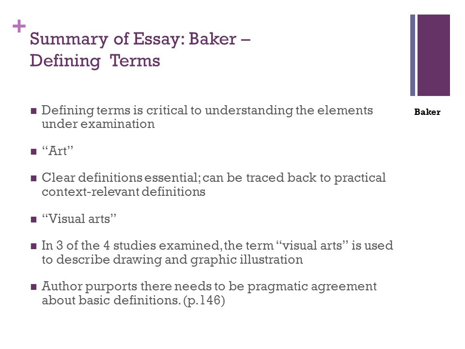+ Summary of Essay: Baker – Defining Terms Defining terms is critical to understanding the elements under examination Art Clear definitions essential; can be traced back to practical context-relevant definitions Visual arts In 3 of the 4 studies examined, the term visual arts is used to describe drawing and graphic illustration Author purports there needs to be pragmatic agreement about basic definitions.