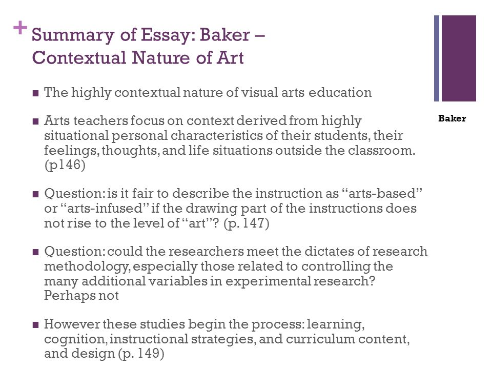 + Summary of Essay: Baker – Contextual Nature of Art The highly contextual nature of visual arts education Arts teachers focus on context derived from highly situational personal characteristics of their students, their feelings, thoughts, and life situations outside the classroom.