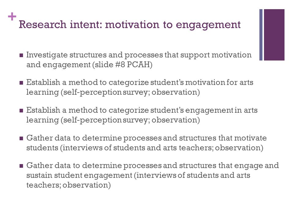 + Research intent: motivation to engagement Investigate structures and processes that support motivation and engagement (slide #8 PCAH) Establish a method to categorize student's motivation for arts learning (self-perception survey; observation) Establish a method to categorize student's engagement in arts learning (self-perception survey; observation) Gather data to determine processes and structures that motivate students (interviews of students and arts teachers; observation) Gather data to determine processes and structures that engage and sustain student engagement (interviews of students and arts teachers; observation)