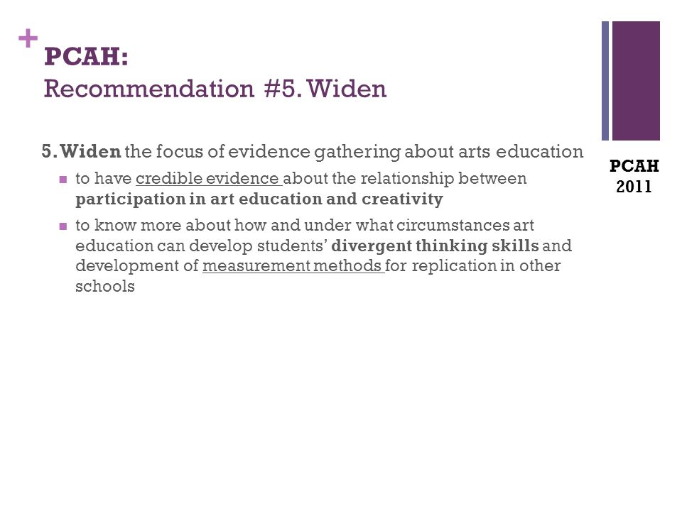 + PCAH: Recommendation #5. Widen 5. Widen the focus of evidence gathering about arts education to have credible evidence about the relationship betwee