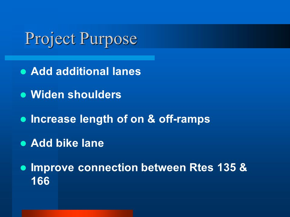 Project Purpose Add additional lanes Widen shoulders Increase length of on & off-ramps Add bike lane Improve connection between Rtes 135 & 166
