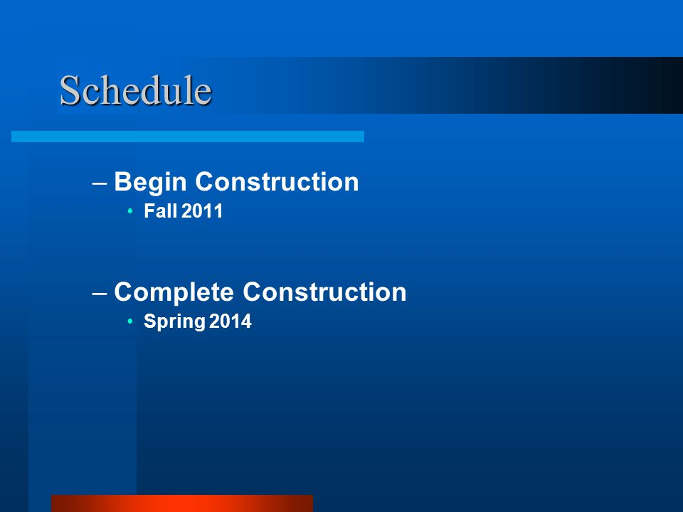 Schedule –Begin Construction Fall 2011 –Complete Construction Spring 2014