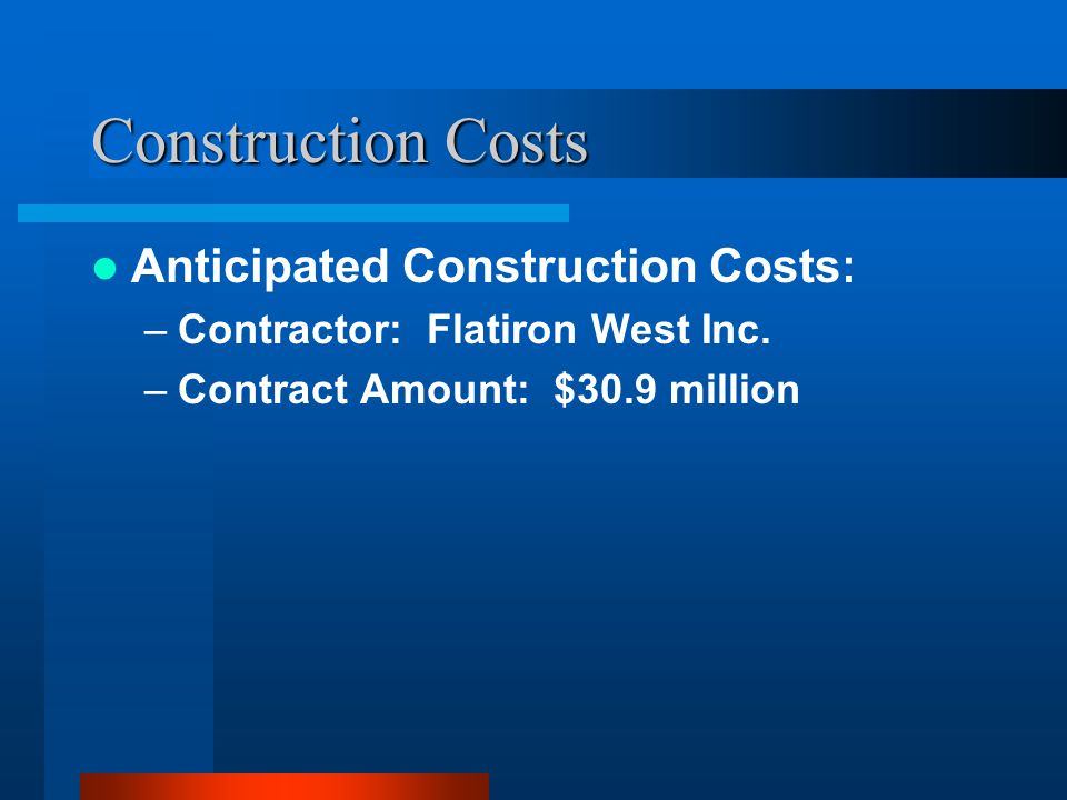 Construction Costs Anticipated Construction Costs: –Contractor: Flatiron West Inc.