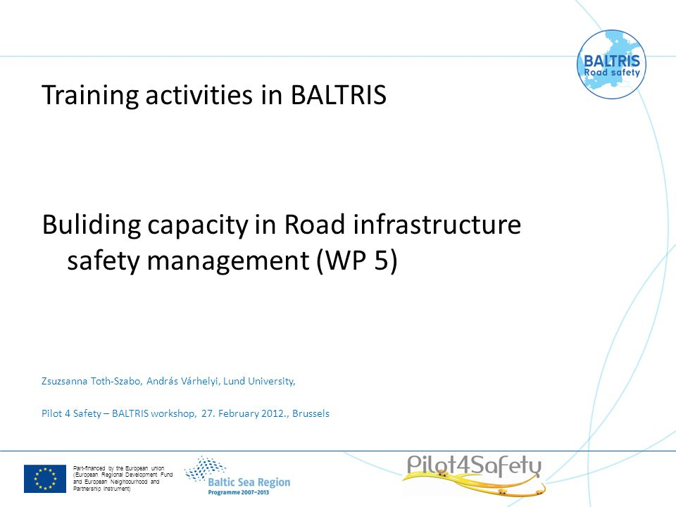 Part-financed by the European union (European Regional Development Fund and European Neighbourhood and Partnership Instrument) Training activities in BALTRIS Buliding capacity in Road infrastructure safety management (WP 5) Zsuzsanna Toth-Szabo, András Várhelyi, Lund University, Pilot 4 Safety – BALTRIS workshop, 27.