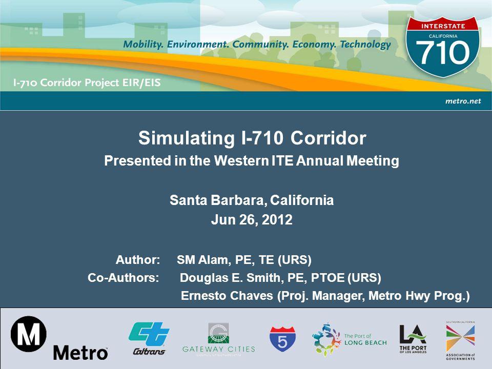Los Angeles County Metropolitan Transportation Authority Simulating I-710 Corridor Presented in the Western ITE Annual Meeting Santa Barbara, California Jun 26, 2012 Author: SM Alam, PE, TE (URS) Co-Authors: Douglas E.