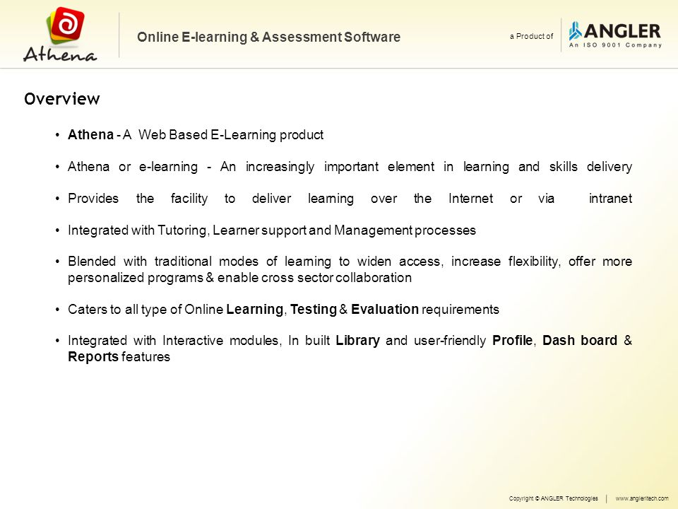 Modules & Features Learning Management System (LMS) Online Test Management System (OTMS) Copyright © ANGLER Technologieswww.angleritech.com Online E-learning & Assessment Software a Product of Question Bank System Assignments & Tests Practice & Tests Results & Analysis Library & E Books Online Thesaurus & Dictionary FAQ & Help section Content Management (CMS) Interactive Modules